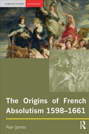 Origins of French Absolutism, 1598-1661 (Seminar Studies In History) - James, Alan