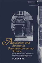 Absolutism and Society in Seventeenth-Century France: State Power and Provincial Aristocracy in Lang - Beik, William