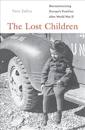 Lost Children : Reconstructing Europes Families after World War II - Zahra, Tara