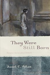 They Were Still Born : Personal Stories About Stillbirth - Atlas, Janel C.