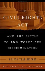 Civil Rights Act and the Battle to End Workplace Discrimination : A 50 Year History - Gregory, Raymond F.
