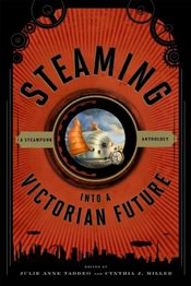 Steaming into a Victorian Future : A Steampunk Anthology - Taddeo, Julie Anne