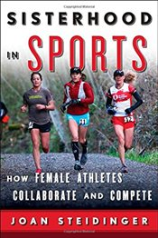Sisterhood in Sports : How Female Athletes Collaborate and Compete - Steidinger, Joan
