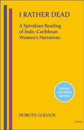 I Rather Dead : A Spivakian Reading of Indo-Caribbean Womens Narratives - Goluch, Dorota