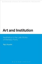 Art and Institution : Aesthetics in the Late Works of Merleau-Ponty - Kaushik, Rajiv