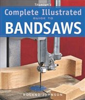 Tauntons Complete Illustrated Guide to Bandsaws - Johnson, Roland