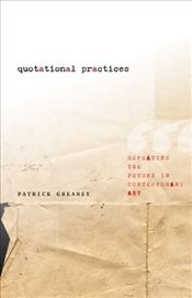 Quotational Practices : Repeating the Future in Contemporary Art - Greaney, Patrick