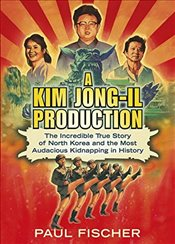 Kim Jong-Il Production: The Incredible True Story of North Korea and the Most Audacious Kidnapping i - Fischer, Paul