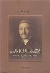 Man For All Seasons : The Uncompromising Life of Ion Dragoumis - Mazis, John A.