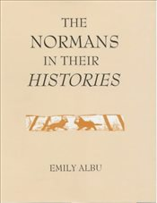 Normans in their Histories : Propaganda, Myth and Subversion - Albu, Emily