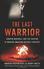 Last Warrior : Andrew Marshall and the Shaping of Modern American Defense Strategy - Krepinevich, Andrew