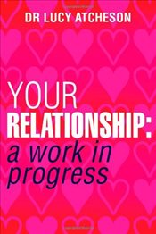 Your Relationship : A Work in Progress - Atcheson, Lucy