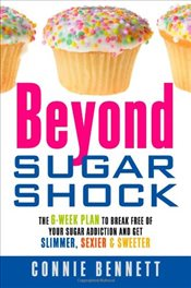 Beyond Sugar Shock: The 6-week Plan to Break Free of Your Sugar Addiction and Get Slimmer, Sexier &  - Bennett, Connie
