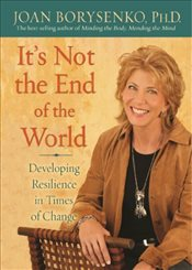 Its Not The End of The World : Developing Resilience in Times of Change - Borysenko, Joan
