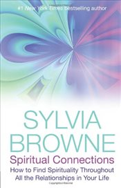 Spiritual Connections : How To Find Spirituality Throughout All The Relationships In Your Life - Browne, Sylvia