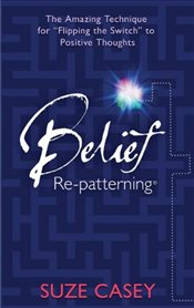 "Belief Re-Patterning : The Amazing Technique for ""Flipping the Switch"" to Positive Thoughts - Casey, Suze"