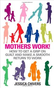 Mothers Work! : How to Get a Grip on Guilt and Make a Smooth Return to Work - Chivers, Jessica