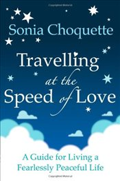 Travelling at the Speed of Love : A Guide for Living a Fearlessly Peaceful Life - Choquette, Sonia