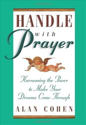 Handle with Prayer : Harnessing the Power to Make Your Dreams Come Through - Cohen, Alan