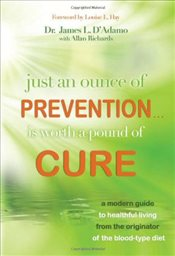 Just an Ounce of Prevention Is Worth a Pound of Cure: A Modern Guide to Healthful Living from the Or - DAdamo, James L.