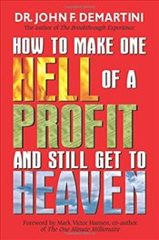 How To Make One Hell Of A Profit And Still Get To Heaven - Demartini, John F.