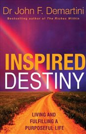 Inspired Destiny : Living and Fulfilling a Purposeful Life - Demartini, John F.
