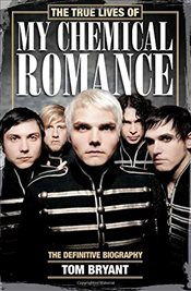 True Lives of My Chemical Romance : The Definitive Biography - Bryant, Tom