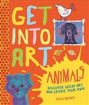 Get into Art: Animals: Discover Great Art - and Create Your Own - Brooks, Susie