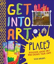 Get Into Art: Places: Discover great art - and create your own! - Brooks, Susie