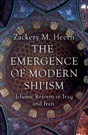 Emergence of Modern Shiism: Islamic Reform in Iraq and Iran - Heern, Zackery M.