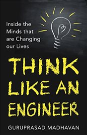 Think Like An Engineer: Inside the Minds that are Changing our Lives - Madhavan, Guru