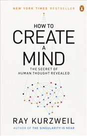How to Create a Mind : The Secret of Human Thought Revealed - Kurzweil, Ray