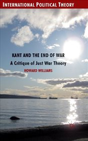 Kant and the End of War: A Critique of Just War Theory (International Political Theory) - Williams, Howard