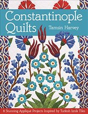 Constantinople Quilts : 8 Stunning Applique Projects Inspired by Turkish Iznik Tiles - Harvey, Tamsin
