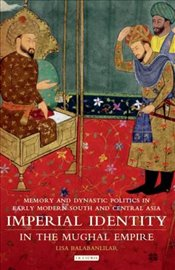 Imperial Identity in the Mughal Empire: Memory and Dynastic Politics in Early Modern South and Centr - Balabanlilar, Lisa