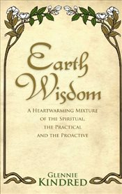 Earth Wisdom : A Heart-Warming Mixture of the Spiritual, the Practical and the Proactive - Kindred, Glennie
