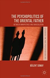 Psychopolitics of the Oriental Father - Somay, Bülent