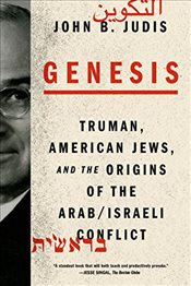 Genesis: Truman, American Jews, and the Origins of the Arab/Israeli Conflict - Judis, John B.