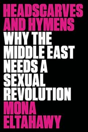 Headscarves and Hymens: Why the Middle East Needs a Sexual Revolution - Eltahawy, Mona