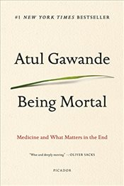 Being Mortal : Medicine and What Matters in the End - Gawande, Atul