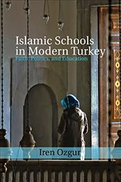 Islamic Schools in Modern Turkey : Faith, Politics and Education - Özgür, İren