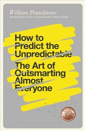 How to Predict the Unpredictable : The Art of Outsmarting Almost Everyone - Poundstone, William