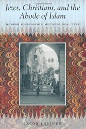 Jews, Christians, and the Abode of Islam : Modern Scholarship, Medieval Realities - Lassner, Jacob