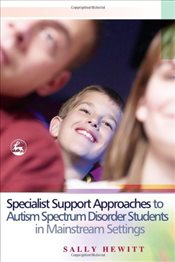 Specialist Support Approaches to Autism Spectrum Disorder Students in Mainstream Settings - Hewitt, Sally