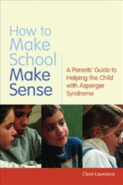 How to Make School Make Sense: A Parents Guide to Helping the Child with Asperger Syndrome - Lawrence, Clare