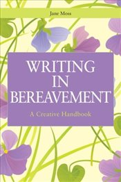Writing in Bereavement: A Creative Handbook (Writing for Therapy or Personal Development) - Moss, Jane