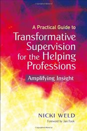 Practical Guide to Transformative Supervision for the Helping Professions: Amplifying Insight - Weld, Nicki
