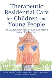 Therapeutic Residential Care for Children and Young People: An Attachment and Trauma-informed Model  - Barton, Susan