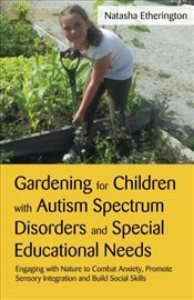 Gardening for Children With Autism Spectrum Disorders and Special Educational Needs: Engaging With N - Etherington, Natasha
