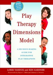 Play Therapy Dimensions Model: A Decision-Making Guide for Integrative Play Therapists - Yasenik, Lorri